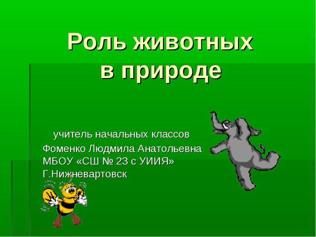 Роль животных в природе учитель начальных классов Фоменко Людмила Анатольевн...