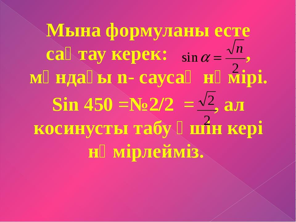 Мына формуланы есте сақтау керек: , мұндағы n- саусақ нөмірі. Sin 450 =№2/2 =...