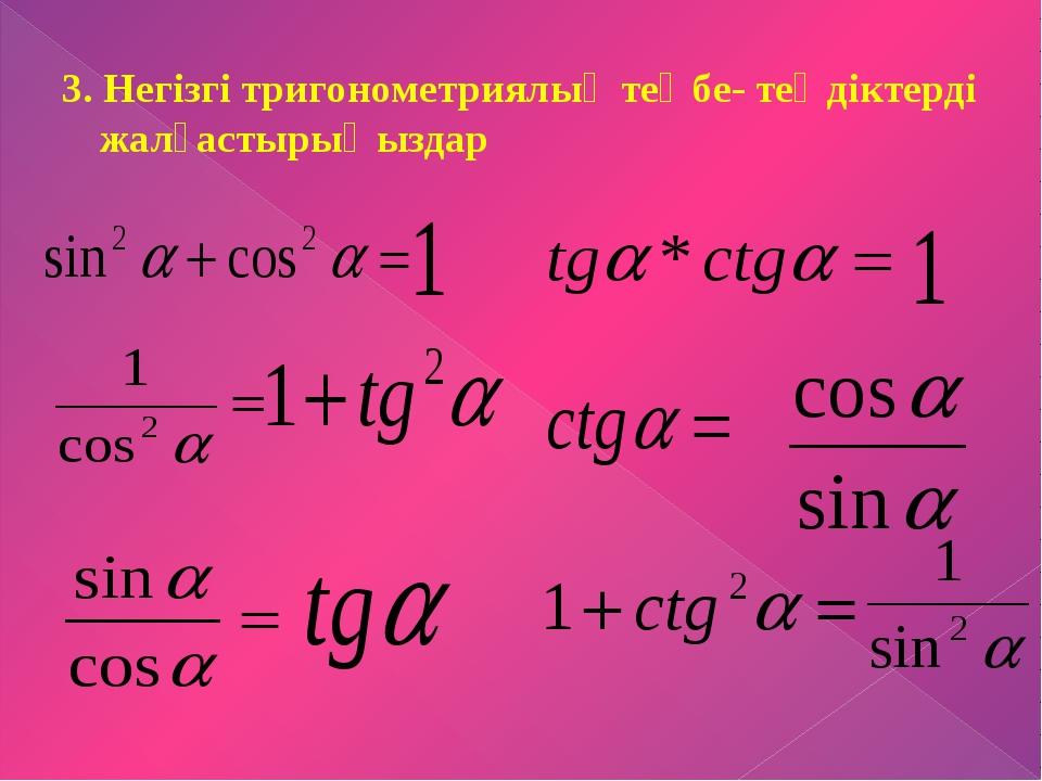 3. Негізгі тригонометриялық теңбе- теңдіктерді жалғастырыңыздар