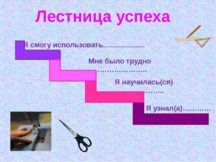 Лестница успеха Я смогу использовать………………… Мне было трудно ………………….. Я науч