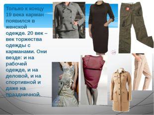 Только к концу 19 века карман появился в женской одежде. 20 век – век торжест