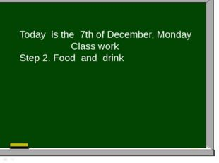 Today is the 7th of December, Monday Class work Step 2. Food and drink