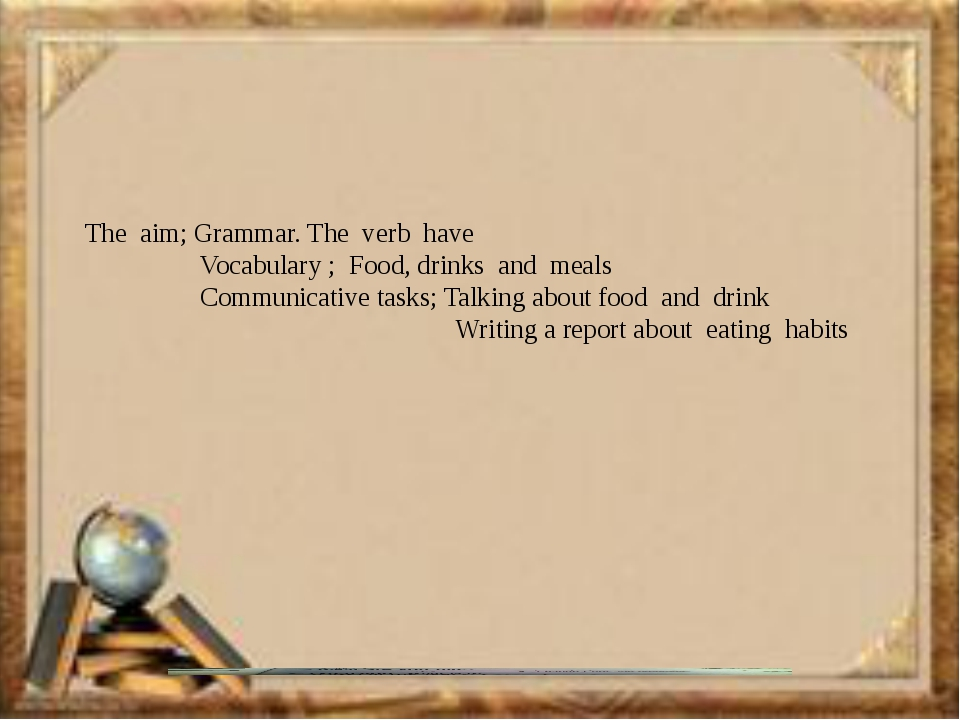The aim; Grammar. The verb have Vocabulary ; Food, drinks and meals Communic...