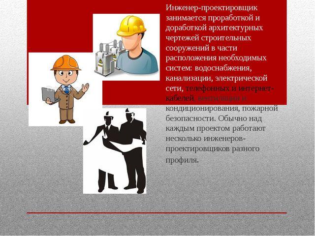 Инженер-проектировщик занимается проработкой и доработкой архитектурных черте...