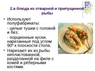 2.а блюда из отварной и припущенной рыбы Используют полуфабрикаты: - целые т