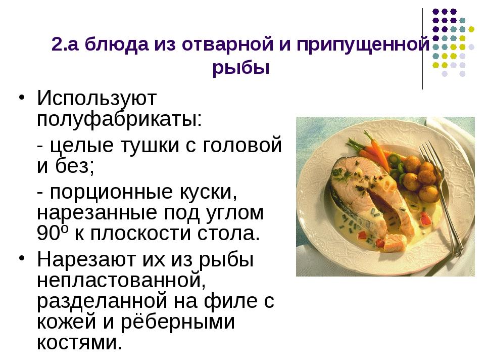 2.а блюда из отварной и припущенной рыбы Используют полуфабрикаты: - целые т...