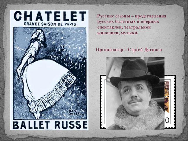 Русские сезоны – представления русских балетных и оперных спектаклей, театрал...