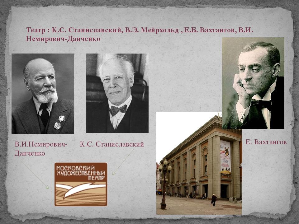 Театр : К.С. Станиславский, В.Э. Мейрхольд , Е.Б. Вахтангов, В.И. Немирович-Д...