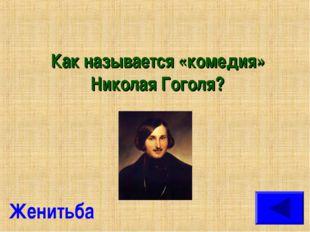 Как называется «комедия» Николая Гоголя? Женитьба