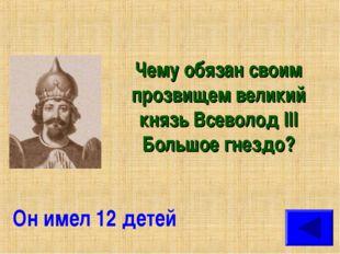 Чему обязан своим прозвищем великий князь Всеволод III Большое гнездо? Он име