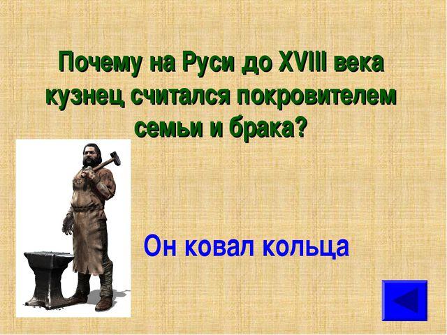 Почему на Руси до XVIII века кузнец считался покровителем семьи и брака? Он к...