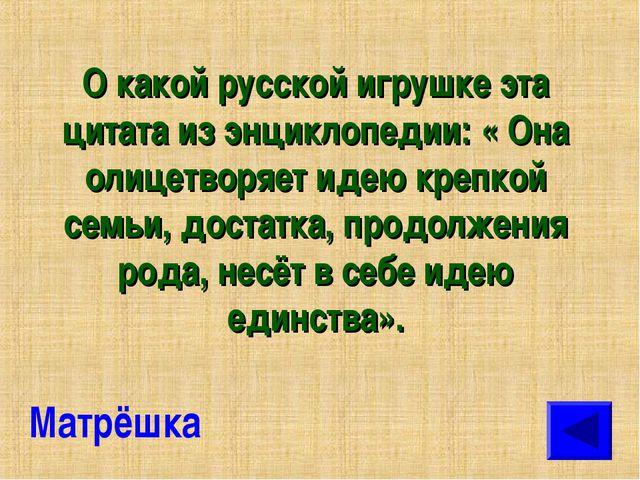 О какой русской игрушке эта цитата из энциклопедии: « Она олицетворяет идею к...