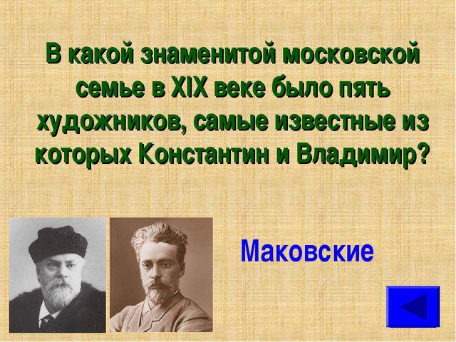 В какой знаменитой московской семье в XIX веке было пять художников, самые из...