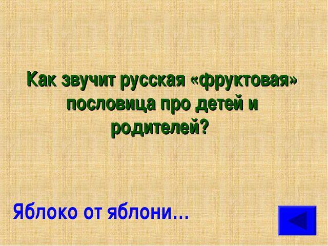Как звучит русская «фруктовая» пословица про детей и родителей? Яблоко от ябл...