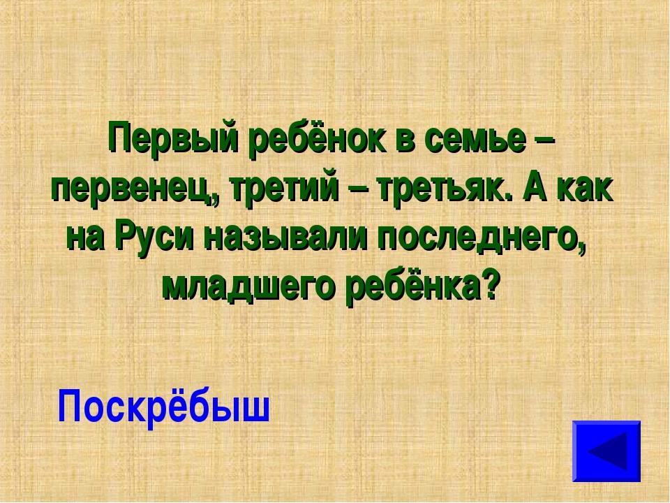 Первый ребёнок в семье – первенец, третий – третьяк. А как на Руси называли п...