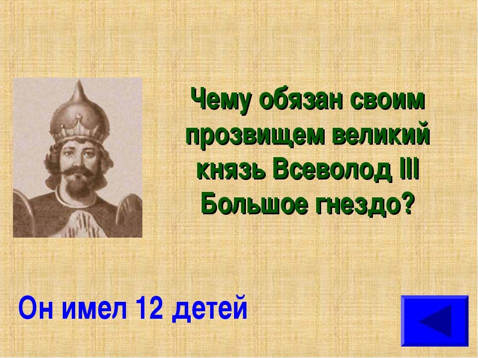 Чему обязан своим прозвищем великий князь Всеволод III Большое гнездо? Он име...