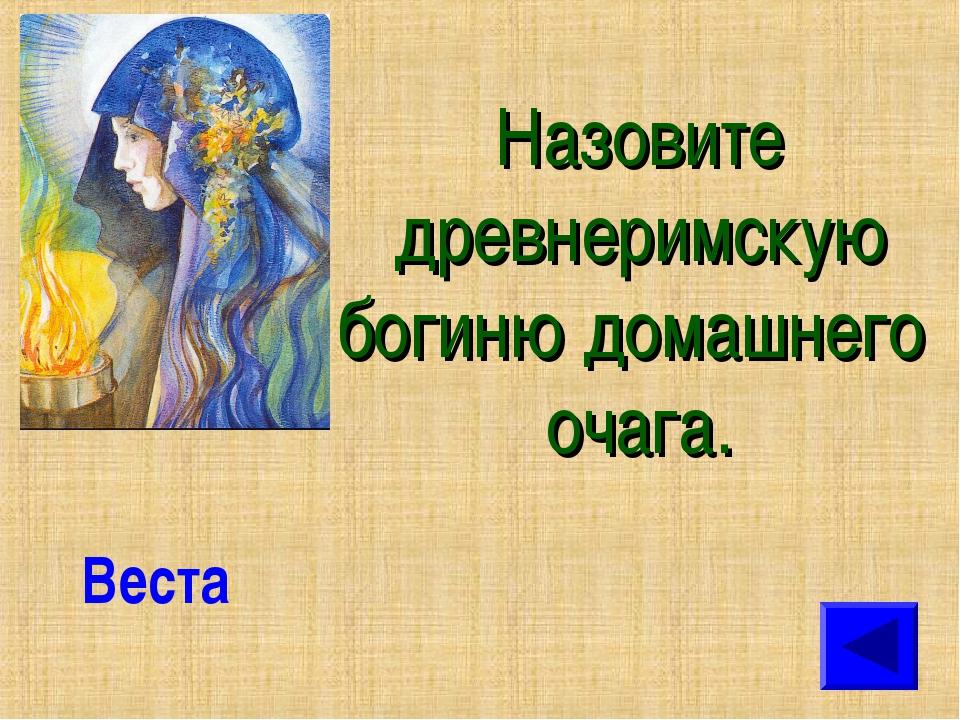 Назовите древнеримскую богиню домашнего очага. Веста