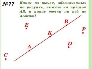 D E K B A C №77 P Какие из точек, обозначенных на рисунке, лежат на прямой АВ