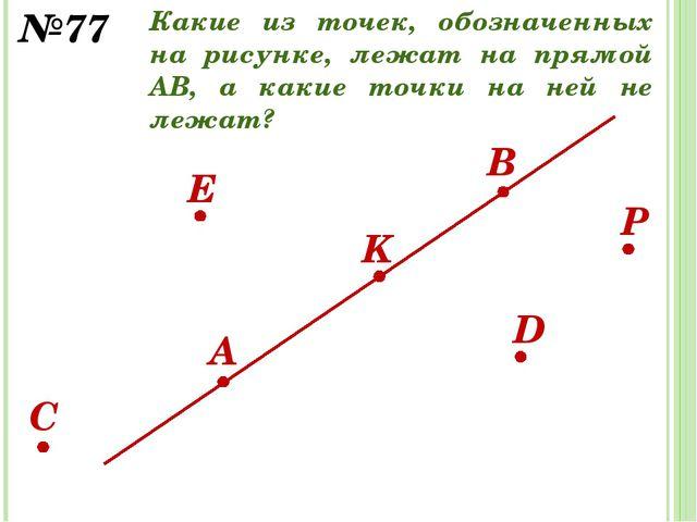 D E K B A C №77 P Какие из точек, обозначенных на рисунке, лежат на прямой АВ...