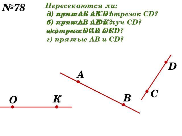 В О А С К №78 D Пересекаются ли: а) прямая АВ и отрезок CD? б) прямая АВ и лу...