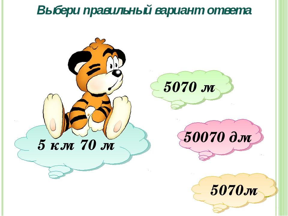 Выбери правильный вариант ответа 5 км 70 м 5070 м 50070 дм 5070м