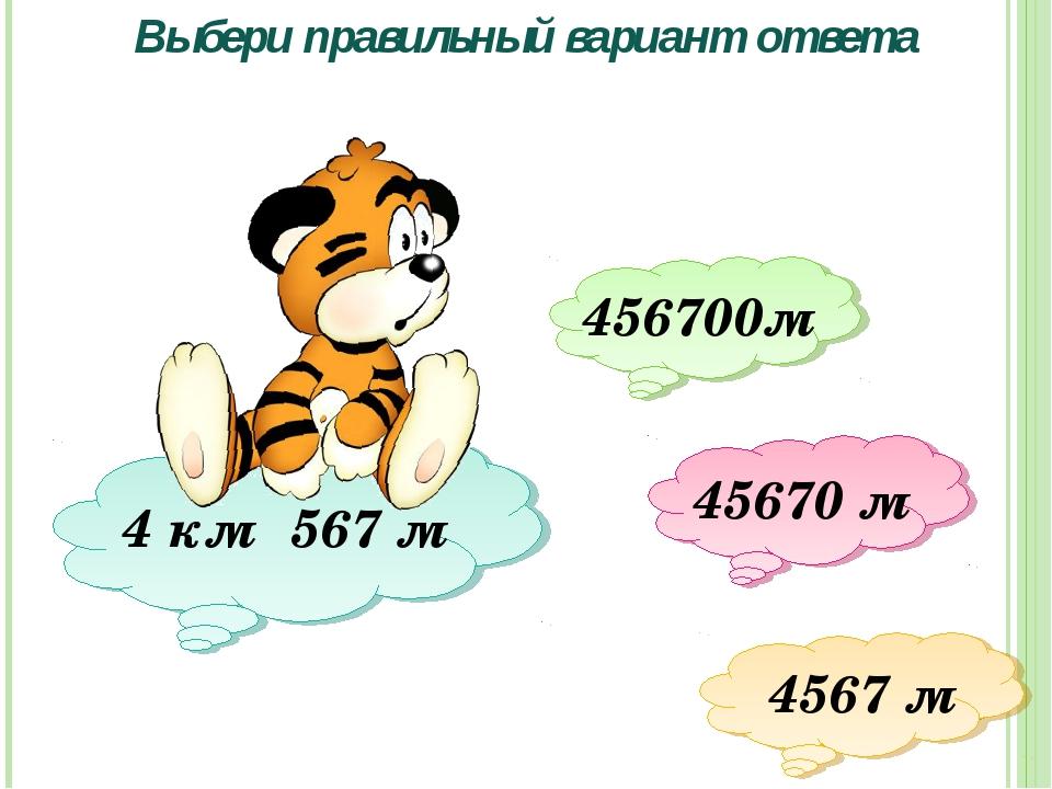 4 км 567 м Выбери правильный вариант ответа 456700м 45670 м 4567 м