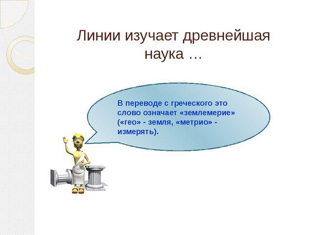 Линии изучает древнейшая наука … ГЕОМЕТРИЯ В переводе с греческого это слово...