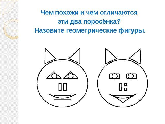 Чем похожи и чем отличаются эти два поросёнка? Назовите геометрические фигуры.