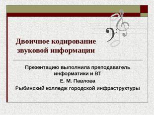 Двоичное кодирование звуковой информации Презентацию выполнила преподаватель