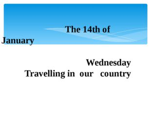 The 14th of January Wednesday Travelling in our country