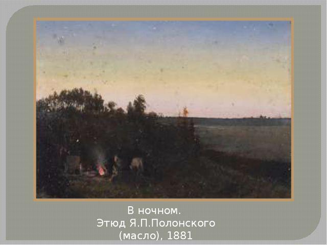 В ночном. Этюд Я.П.Полонского (масло), 1881