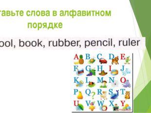 Расставьте слова в алфавитном порядке