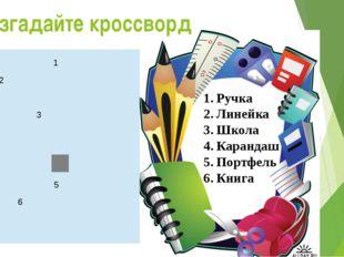 Разгадайте кроссворд Ручка Линейка Школа Карандаш Портфель Книга 1   2