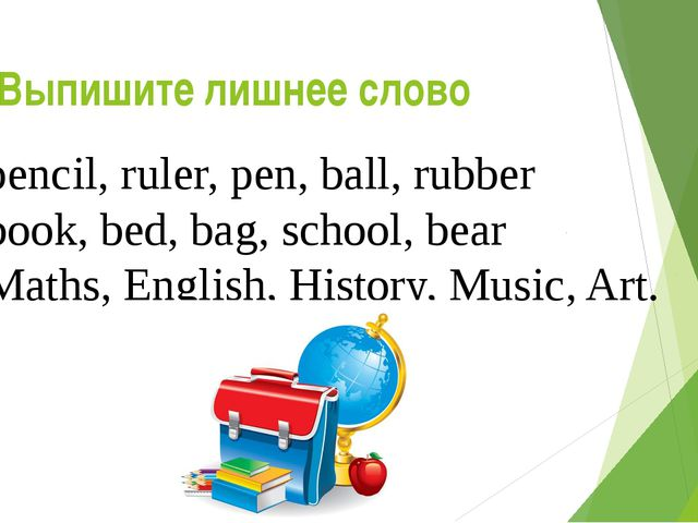 Выпишите лишнее слово 1.	pencil, ruler, pen, ball, rubber 2.	book, bed, bag,...