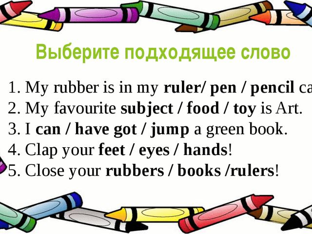 Выберите подходящее слово 1. My rubber is in my ruler/ pen / pencil case. 2....