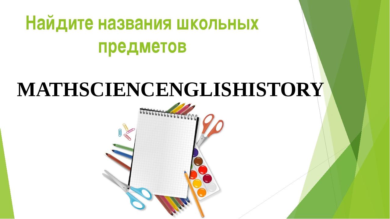 MATHSCIENCENGLISHISTORY Найдите названия школьных предметов