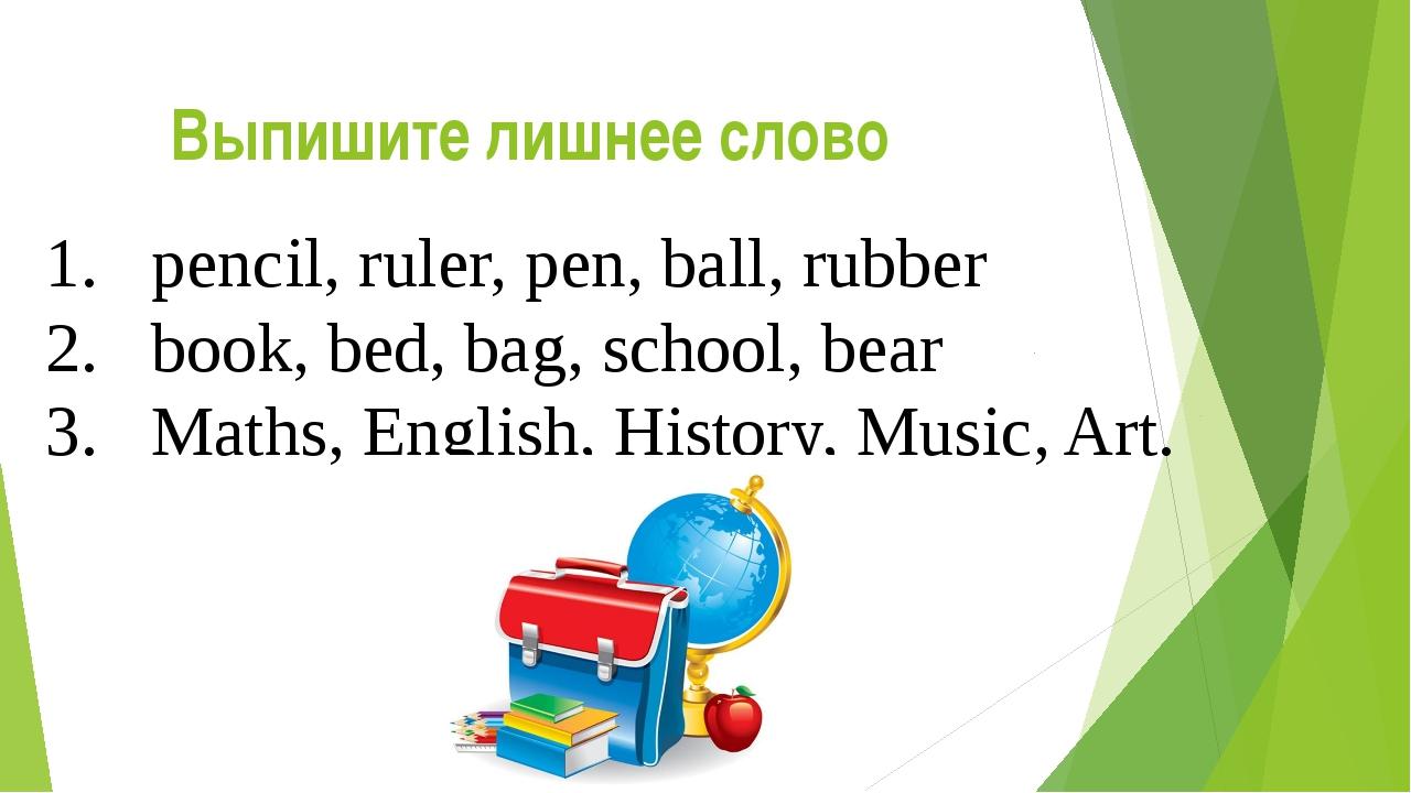 Выпишите лишнее слово 1.pencil, ruler, pen, ball, rubber 2.book, bed, bag,...