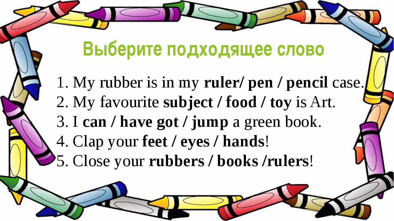 Выберите подходящее слово 1. My rubber is in my ruler/ pen / pencil case. 2....