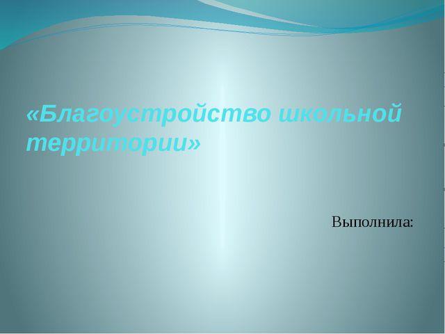 «Благоустройство школьной территории» Выполнила: