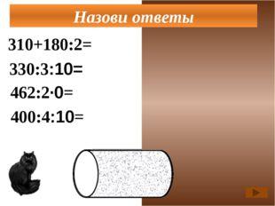 310+180:2=400 330:3:10=11 462:2·0=0 Назови ответы 400:4:10=10