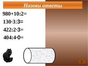980+10:2=985 130·3:3=130 422:2·3=663 Назови ответы 404:4·0=0