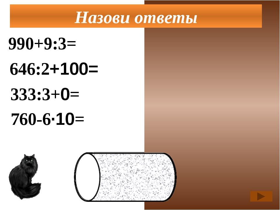 990+9:3=993 646:2+100=423 333:3+0=111 Назови ответы 760-6·10=700