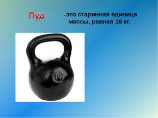 - это старинная единица массы, равная 16 кг. {