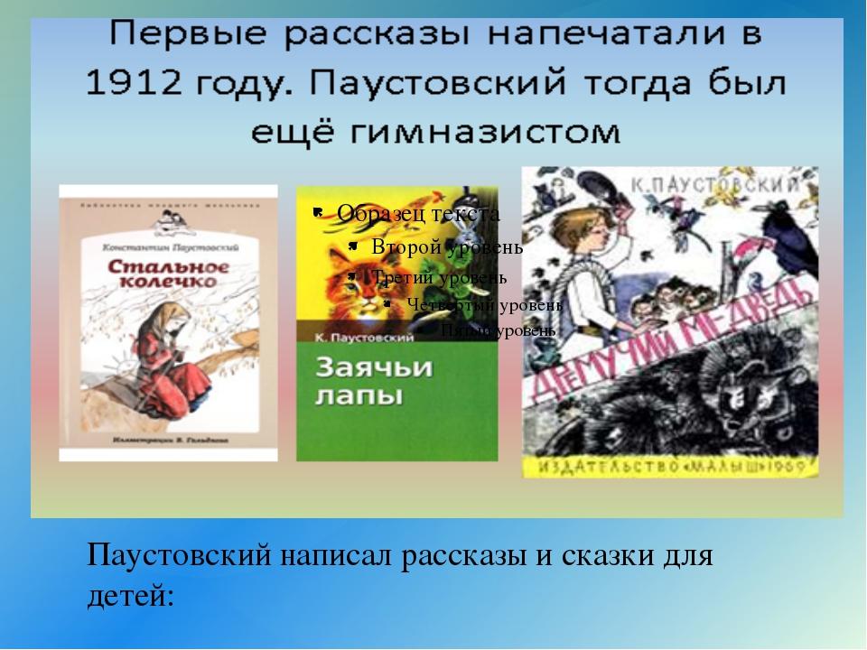 Паустовский написал рассказы и сказки для детей: