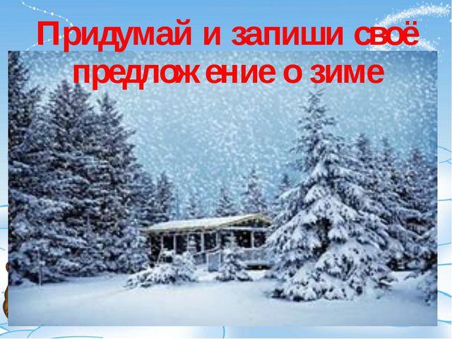 Придумай и запиши своё предложение о зиме