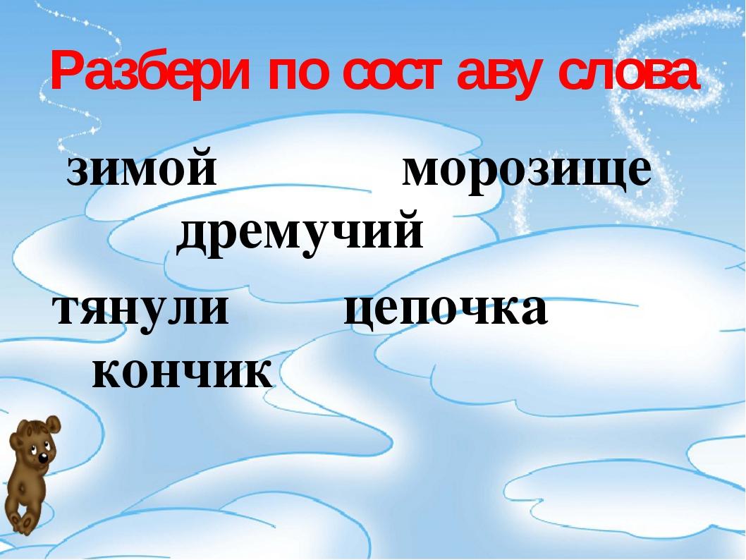 Разбери по составу слова зимой морозище дремучий тянули цепочка кончик