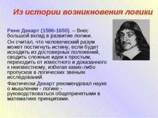 Из истории возникновения логики Рене Декарт (1596-1650). – Внес большой вклад