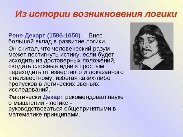 Из истории возникновения логики Рене Декарт (1596-1650). – Внес большой вклад...