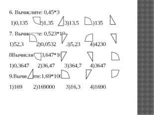 6. Вычислите: 0,45*3 1)0,135 2)1,35 3)13,5 4)135 7. Вычислите: 0,523*10 1)52,