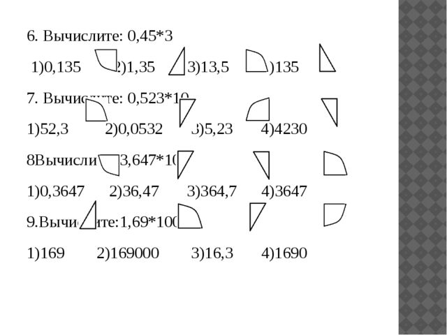 6. Вычислите: 0,45*3 1)0,135 2)1,35 3)13,5 4)135 7. Вычислите: 0,523*10 1)52,...